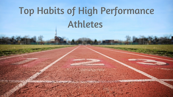 Top Habits of High Performance Athletes (we can all apply in our lives)