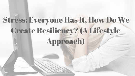 Stress: Everyone Has It, How Do we Create Resiliency? (A Lifestyle Approach)